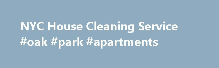NYC House Cleaning Service #oak #park #apartments http://apartments.remmont.com/nyc-house-cleaning-service-oak-park-apartments/  #service apartment # NYC Apartment Cleaning Service Maid Service Why you should do an NYC apartment cleaning If you need to do an NYC apartment cleaning, you are probably wondering what is involved. You could be getting ready to move out of an apartment or getting ready to move into one. Either way, a proper cleaning is essential, and it should be done well so that…