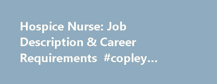 Hospice Nurse: Job Description & Career Requirements #copley #square #hotel http://hotel.remmont.com/hospice-nurse-job-description-career-requirements-copley-square-hotel/ #hospice nurse # Hospice Nurse: Job Description Career Requirements Job Description for a Hospice Nurse Hospice nurses work to maintain the comfort and quality of life for those who are diagnosed with terminal diseases. They work in private homes, residential care facilities, nursing centers and other hospice care…