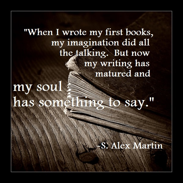 """When I wrote my first books, my imagination did all the talking.  But now my writing has matured and my soul has something to say.""  - S. Alex Martin"