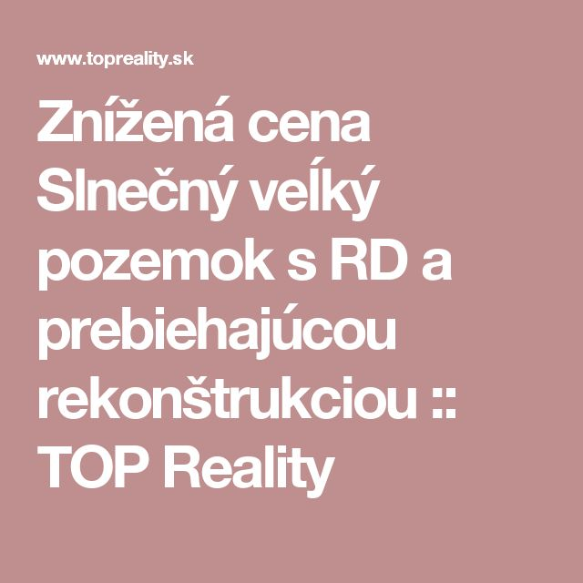 Znížená cena Slnečný veĺký pozemok s RD a prebiehajúcou rekonštrukciou :: TOP Reality