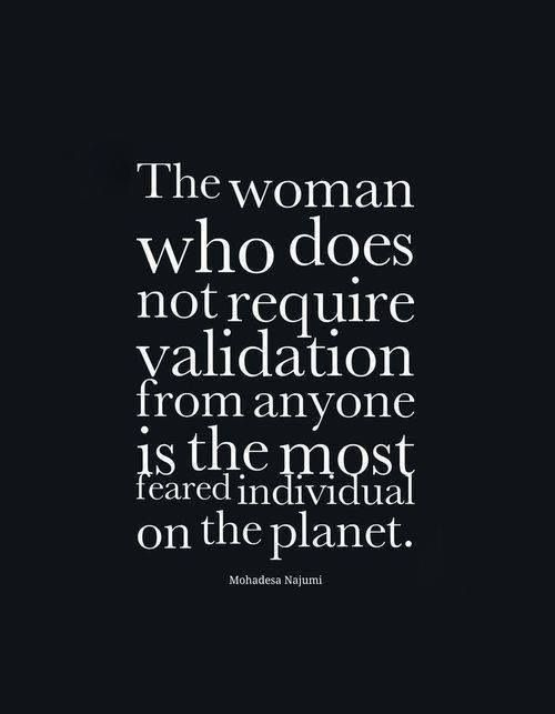The woman who does not require validation... quote strongwomen