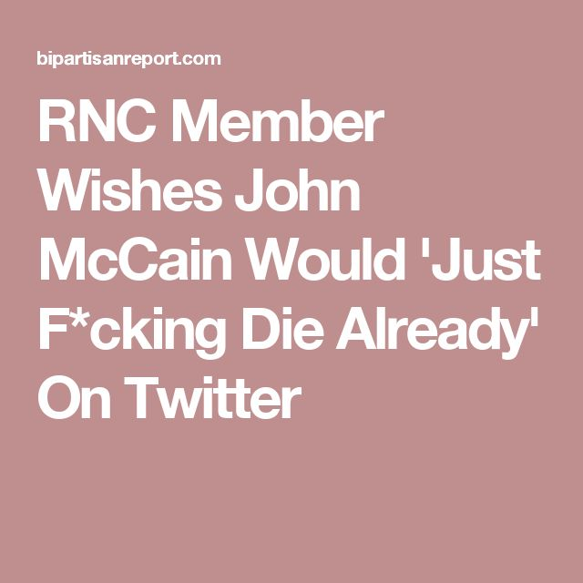 RNC Member Wishes John McCain Would 'Just F*cking Die Already' On Twitter