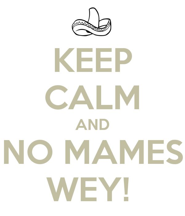 KEEP CALM AND NO MAMES WEY!