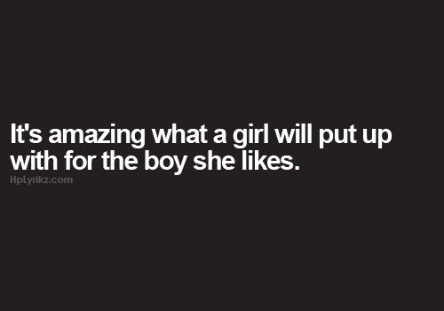 It's amazing what a girl will put up with for the boy she likes.