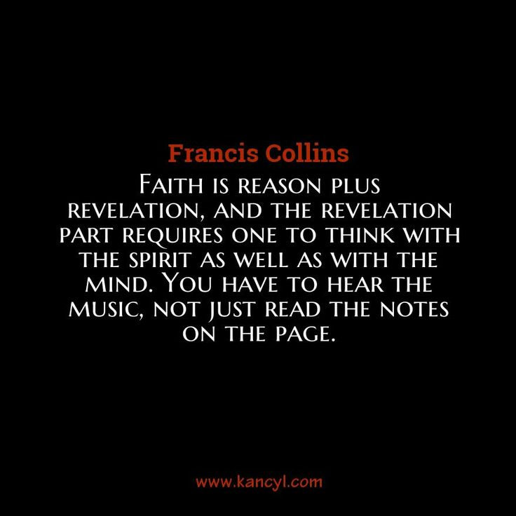 """""""Faith is reason plus revelation, and the revelation part requires one to think with the spirit as well as with the mind. You have to hear the music, not just read the notes on the page."""", Francis Collins"""