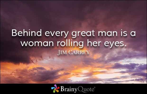 """""""Behind every great man is a woman rolling her eyes."""" - Jim Carrey quotes from BrainyQuote.com"""