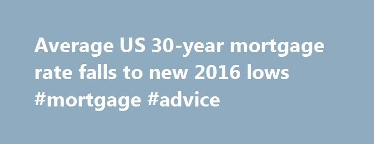 Average US 30-year mortgage rate falls to new 2016 lows #mortgage #advice http://money.remmont.com/average-us-30-year-mortgage-rate-falls-to-new-2016-lows-mortgage-advice/  #30 year mortgage rate # Average US 30-year mortgage rate falls to new 2016 lows Associated Press Thursday, July 7, 2016 PAUL WISEMAN WASHINGTON (AP) — Long-term U.S. mortgage rates fell this week to the lowest level since May 2013, driven down by financial tumult in Europe. Mortgage giant Freddie Mac says the average…