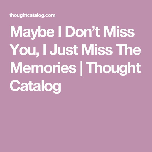 Maybe I Don't Miss You, I Just Miss The Memories | Thought Catalog
