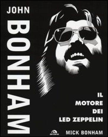 Mick Bonham - John Bonham il motore dei Led Zeppelin (2014)