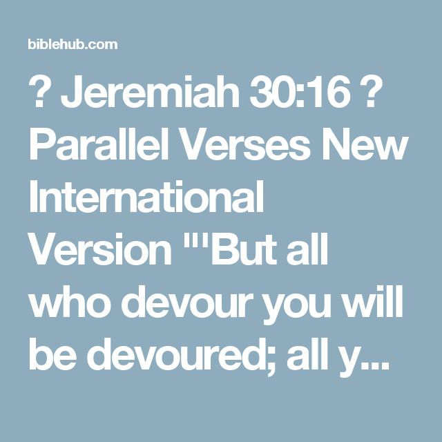"◄ Jeremiah 30:16 ► Parallel Verses New International Version ""'But all who devour you will be devoured; all your enemies will go into exile. Those who plunder you will be plundered; all who make spoil of you I will despoil.  New Living Translation ""But all who devour you will be devoured, and all your enemies will be sent into exile. All who plunder you will be plundered, and all who attack you will be attacked.  English Standard Version Therefore all who devour you shall be devoured, and…"