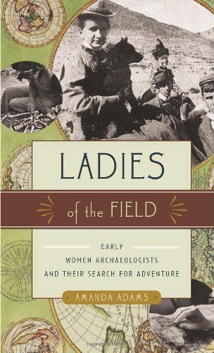 Ladies of the Field: Early Women Archaeologists and Their Search for Adventure by Amanda Adams