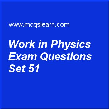 Practice test on work in physics, O level Cambridge physics quiz 51 online. Practice physics exam's questions and answers to learn work in physics test with answers. Practice online quiz to test knowledge on work in physics, meter rule and measuring tape, pressure in gases, states of matter, heat capacity: physics worksheets. Free work in physics test has multiple choice questions as work can only be done when there is, answers key with choices as force, power, energy and efficiency...