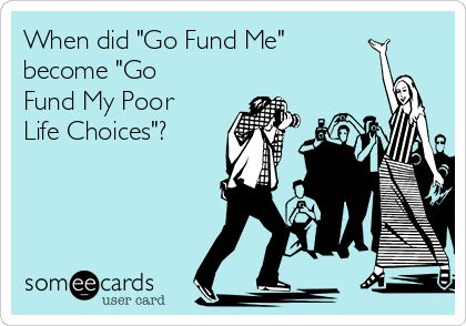 "When did ""Go Fund Me"" become ""Go Fund My Poor Life Choices""?"