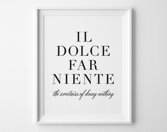Il Dolce Far Niente  Italian for:  The Sweetness of Doing Nothing  as mentioned in the movie/book  Eat Pray Love    ▶ DETAILS • 5 x 7, 8 x 10 or