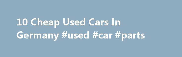 10 Cheap Used Cars In Germany #used #car #parts http://car.remmont.com/10-cheap-used-cars-in-germany-used-car-parts/  #german cars for sale # 10 Cheap Used Cars In Germany Germany is one of the top car manufacturers in the business, making our list of 10 cheap used cars in Germany both practical and viable. Buying pre-owned vehicles is a wise, budget-conscience move. Since you have opted to purchase a German car, you can […]The post 10 Cheap Used Cars In Germany #used #car #parts appeared…
