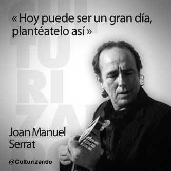 «Hoy puede ser un gran día, plantéatelo así» Joan Manuel Serrat