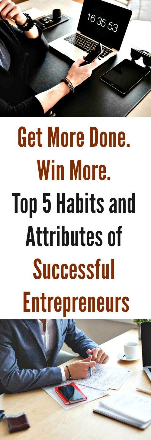 Get More Done. Win More. Top 5 Habits and Attributes of Successful Entrepreneurs