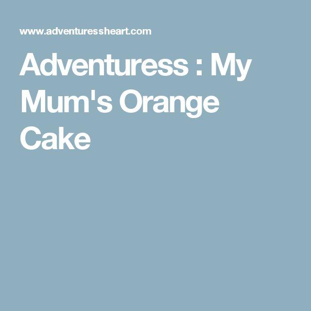 Adventuress : My Mum's Orange Cake
