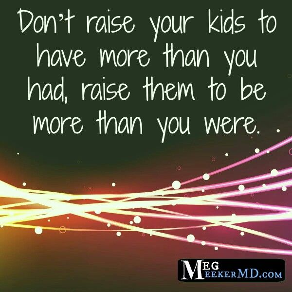 ..This is the best advise ever.  I know that I always wanted my kids to have more then I did but now I wish that I hadnt done that.