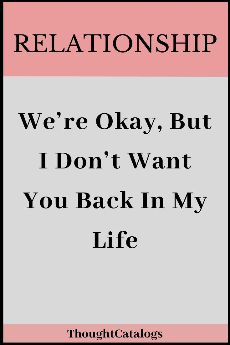 We Re Okay But I Don T Want You Back In My Life The Thought Catalogs Relationshipfixes Want You Back Quotes About Love And Relationships Relationship Facts