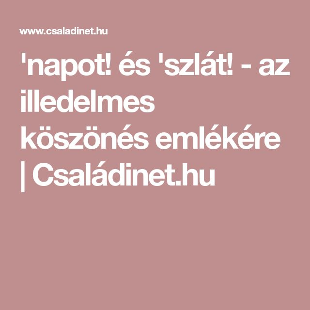 'napot! és 'szlát! - az illedelmes köszönés emlékére | Családinet.hu