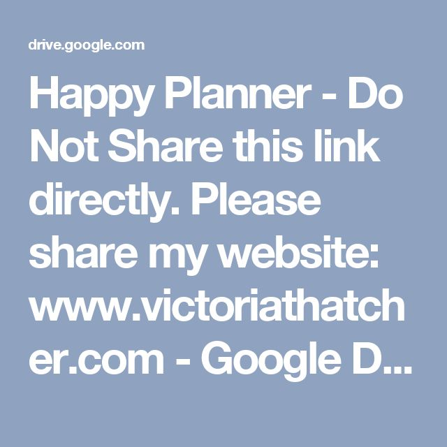 Happy Planner - Do Not Share this link directly. Please share my website: www.victoriathatcher.com - Google Drive