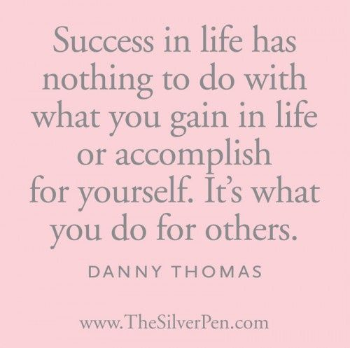 Success in life has nothing to do with what you gain in life or accomplish for yourself. It's what you do for others. - Danny Thomas, St. Jude Children's Research Hospital Founder: http://www.stjude.org/stjude/v/index.jsp?vgnextoid=3f08fa2454e70110VgnVCM1000001e0215acRCRD