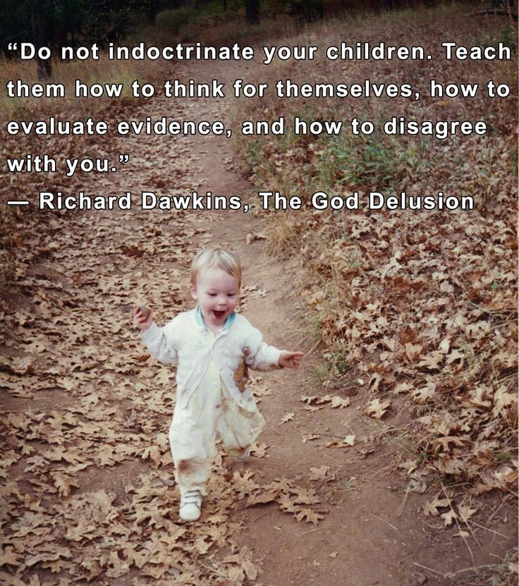 Even though he's an atheist, I absolutely agree with this quote. Teaching your children to think critically while living out your own faith honestly will do them more benefit in the long run.