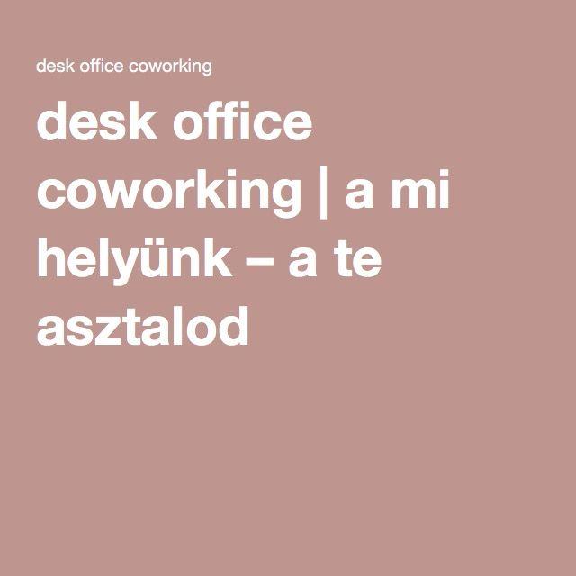desk office #coworking | a mi helyünk – a te asztalod