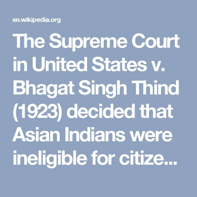 "The Supreme Court in United States v. Bhagat Singh Thind (1923) decided that Asian Indians were ineligible for citizenship because, though deemed ""Caucasian"" anthropologically, they were not white like European descendants since most laypeople did not consider them to be ""white"" people. This represented a change from the Supreme Court's earlier opinion in Ozawa v. United States, in which it had expressly approved of two lower court cases holding ""high caste Hindus"" to be ""free white persons""…"