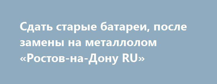 Сдать старые батареи, после замены на металлолом «Ростов-на-Дону RU» http://www.mostransregion.ru/d_043/?adv_id=1435 В современном мире имеется множество вариантов заработать деньги.  Наиболее простой способ получить денежные средства это сдать ненужные металлические изделия в пункт приема металлолома, которым мы и являемся!  Это касается б/у труб отопления, которые всегда выкидываются на свалку после замены в сезон, сломанная бытовая техника, б/у аккумуляторы, старая ванна, металлические…
