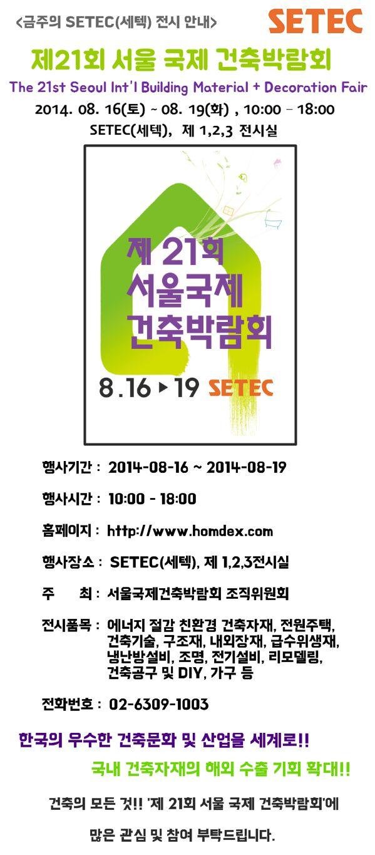 [08.16-08.19] 금주의 전시안내 '제 21회 서울 국제 건축박람회'로 여러분을 초대합니다!! 자세한 사항은 www.homdex.com 이나 www.setec.or.kr 을 방문해 주세요! 여러분의 많은 관심 및 참여 부탁드립니다.(^ ^)