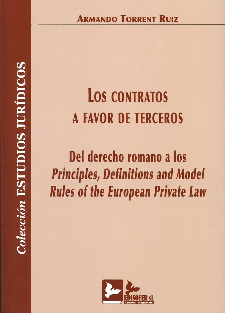 Los contratos a favor de terceros : del derecho romano a los Principles, Definitions and Model Rules of the European Private Law / Armando Torrent Ruiz.    Edisofer, 2015
