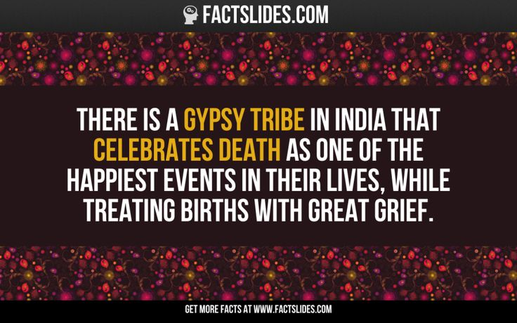 There is a gypsy tribe in India that celebrates death as one of the happiest events in their lives, while treating births with great grief.