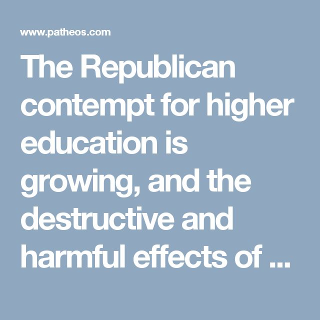 The Republican contempt for higher education is growing, and the destructive and harmful effects of the anti-intellectualism embraced by many conservative Christians poses a clear and present danger to the long term health and welfare of the nation.