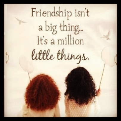 Friendship...Being a real friend is not thinking of yourself so much.