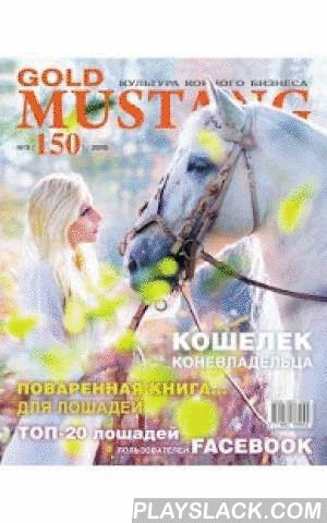 Gold Mustang  Android App - playslack.com , The Chief information and analytical magazine about horses, the only thing in Russia the professional edition in the sphere of horse breeding, equestrian sport, hippodrome testing. Exclusive articles about equestrian sport ( horse jumping, dressage, triathlon, endurance, driving, vaulting, reining), horse polo, horse racing, trotting. Interview with stars of the horse industry. History of world brands. The freshest news from the most prestigious…