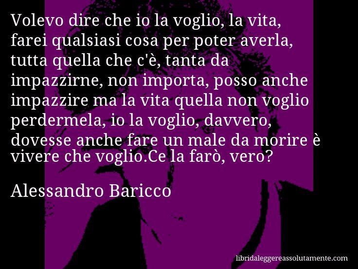 Aforisma di Alessandro Baricco , Volevo dire che io la voglio, la vita, farei qualsiasi cosa per poter averla, tutta quella che c'è, tanta da impazzirne, non importa, posso anche impazzire ma la vita quella non voglio perdermela, io la voglio, davvero, dovesse anche fare un male da morire è vivere che voglio.Ce la farò, vero?