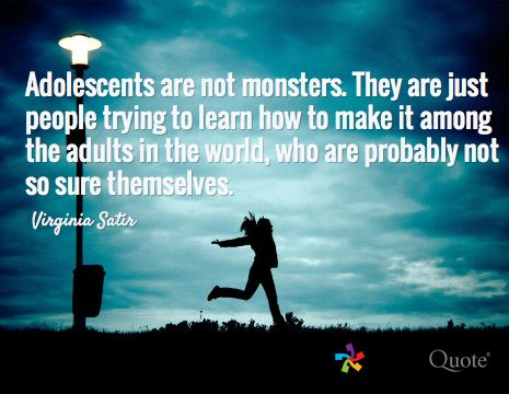 Adolescents are not monsters. They are just people trying to learn how to make it among the adults in the world, who are probably not so sure themselves. / Virginia Satir