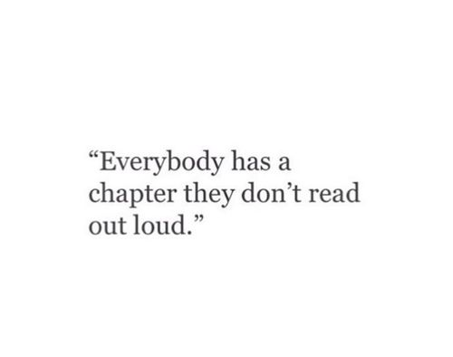 """Everybody has a chapter they don't read out loud"". Don't judge people, you don't know the full story. Quote."