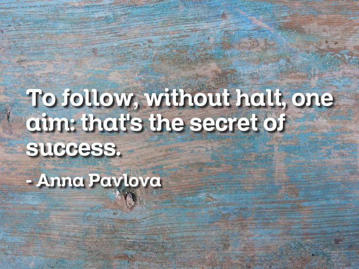 To follow, without halt, one aim: that's the secret of success. Anna Pavlova