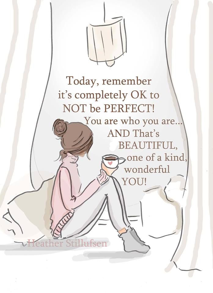 Today, remember it's completely OK to not be perfect! You are who you are and that's beautiful, one of a kind, wonderful you. -Heather Stillufsen