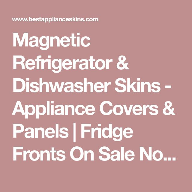 Magnetic Refrigerator & Dishwasher Skins - Appliance Covers & Panels | Fridge Fronts On Sale Now! Instant Makeover! Fast & Easy to Apply!
