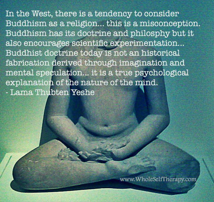 """""""En occidente hay una tendencia a considerar el budismo como una religión. Esto es una idea equivocada. El budismo tiene su doctrina y filosofía pero también fortalece la experimentación científica. La doctrina budista actual no es una fabricación histórica derivada de la imaginación y especulación mental. Es una verdadera explicación psicológica de la naturaleza de la mente."""" – Lama Thubten Yeshe"""