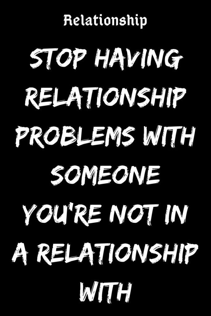 Stop Having Relationship Problems With Someone You Re Not In A Relationship With Believefeed Relati Relationship Problems Relationship Relationship Articles
