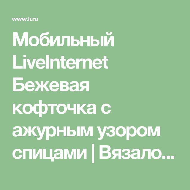 Мобильный LiveInternet Бежевая кофточка с ажурным узором спицами | Вязалочка_Люся - Дневник Вязалочка_Люся |