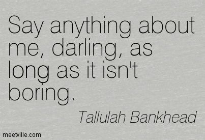 Say anything about me, darling, as long as it isn't boring. Tallulah Bankhead