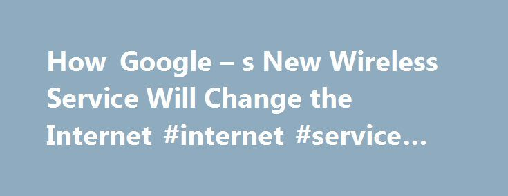How Google – s New Wireless Service Will Change the Internet #internet #service #access http://pittsburgh.remmont.com/how-google-s-new-wireless-service-will-change-the-internet-internet-service-access/  # How Google's New Wireless Service Will Change the Internet How Google s New Wireless Service Will Change the Internet Google says its new wireless service will operate on a much smaller scale than the Verizons and the AT Ts of the world, providing a new way for relatively few people to make…