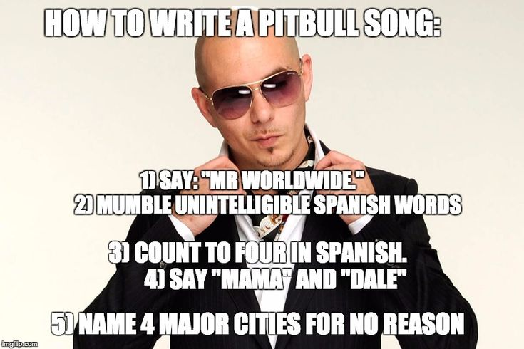 "HOW TO WRITE A PITBULL SONG: 3) COUNT TO FOUR IN SPANISH.        4) SAY ""MAMA"" AND ""DALE"" 1) SAY: ""MR WORLDWIDE.""        2) MUMBLE UNINTELLI 