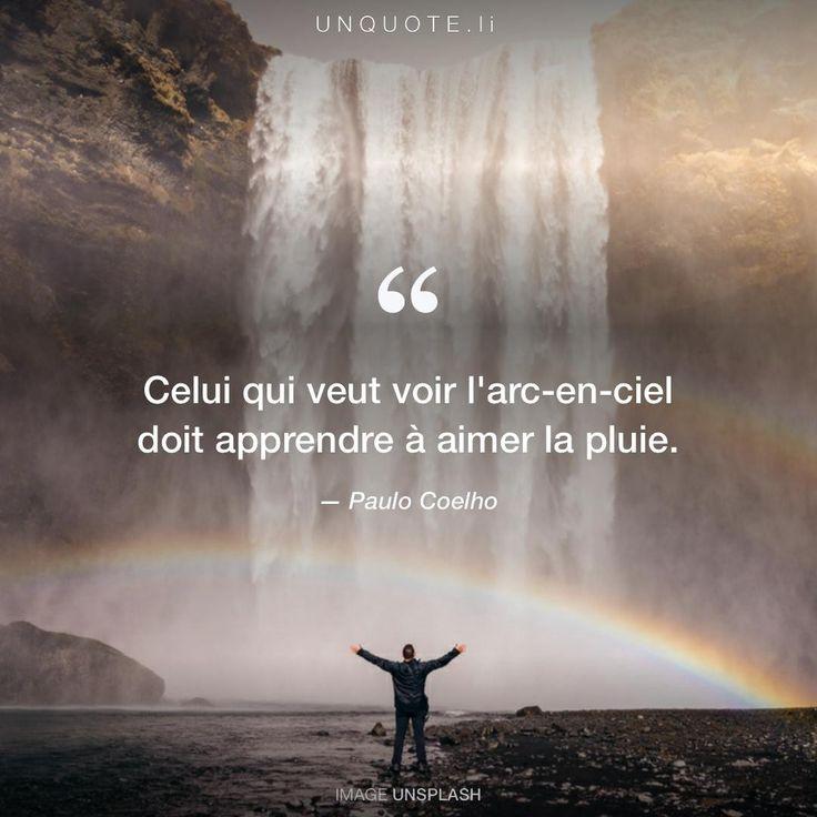 """Paulo Coelho """"Celui qui veut voir l'arc-en-ciel doit apprendre à aimer la pluie."""""""